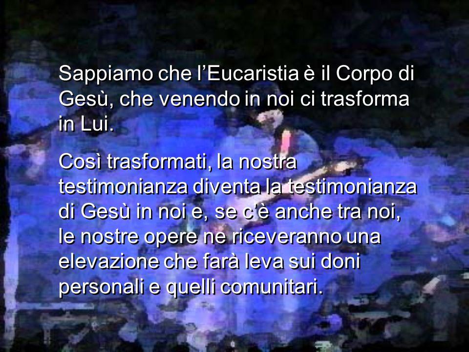 Sappiamo che l'Eucaristia è il Corpo di Gesù, che venendo in noi ci trasforma in Lui.