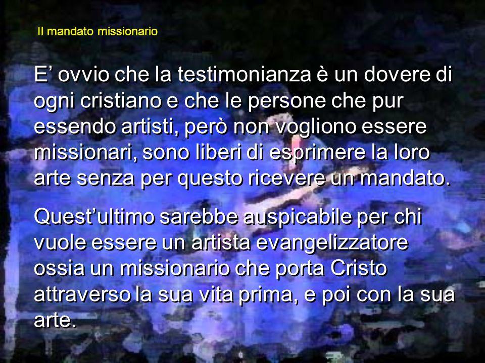 E' ovvio che la testimonianza è un dovere di ogni cristiano e che le persone che pur essendo artisti, però non vogliono essere missionari, sono liberi di esprimere la loro arte senza per questo ricevere un mandato.