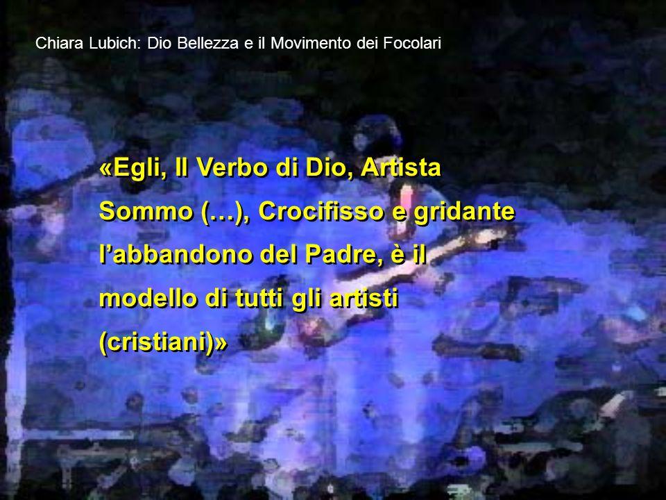 Chiara Lubich: Dio Bellezza e il Movimento dei Focolari «Egli, Il Verbo di Dio, Artista Sommo (…), Crocifisso e gridante l'abbandono del Padre, è il modello di tutti gli artisti (cristiani)»