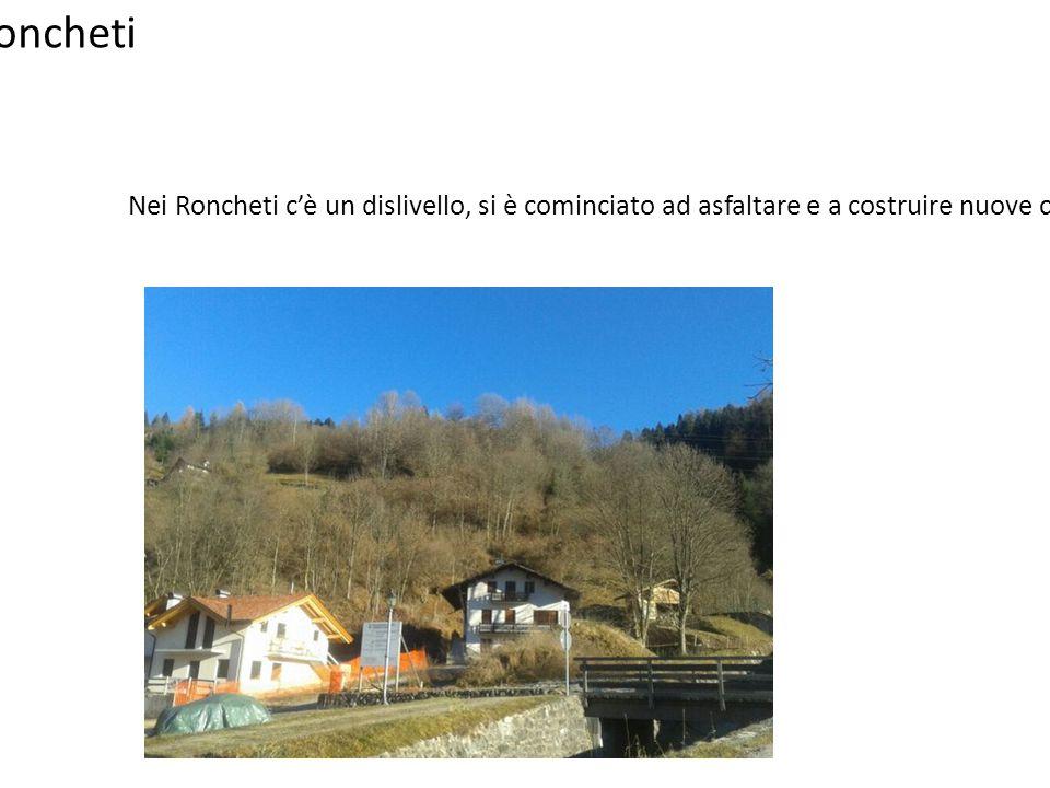 Roncheti Nei Roncheti c'è un dislivello, si è cominciato ad asfaltare e a costruire nuove case.