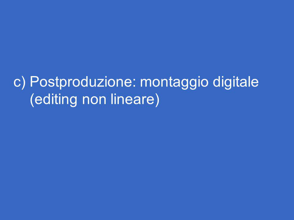 c) Postproduzione: montaggio digitale (editing non lineare)