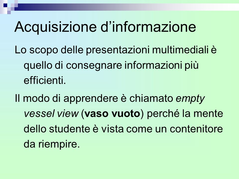 Acquisizione d'informazione Lo scopo delle presentazioni multimediali è quello di consegnare informazioni più efficienti. Il modo di apprendere è chia