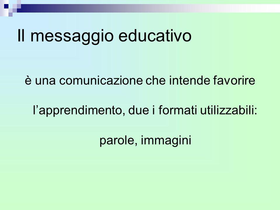 Il messaggio educativo è una comunicazione che intende favorire l'apprendimento, due i formati utilizzabili: parole, immagini