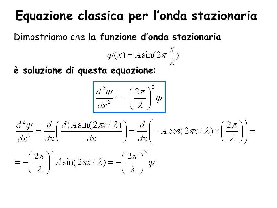 Equazione classica per l'onda stazionaria Dimostriamo che la funzione d'onda stazionaria è soluzione di questa equazione: