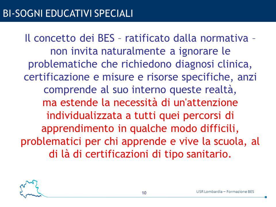 10 USR Lombardia – Formazione BES BI-SOGNI EDUCATIVI SPECIALI Il concetto dei BES – ratificato dalla normativa – non invita naturalmente a ignorare le