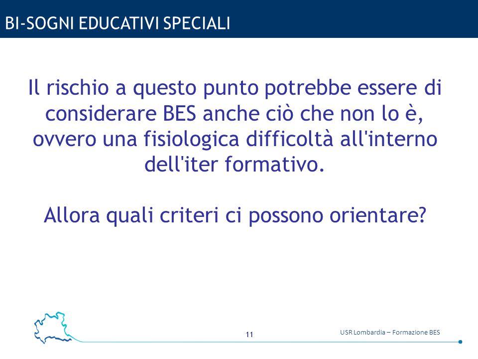 11 USR Lombardia – Formazione BES BI-SOGNI EDUCATIVI SPECIALI Il rischio a questo punto potrebbe essere di considerare BES anche ciò che non lo è, ovv
