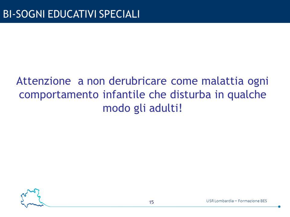 15 USR Lombardia – Formazione BES BI-SOGNI EDUCATIVI SPECIALI Attenzione a non derubricare come malattia ogni comportamento infantile che disturba in