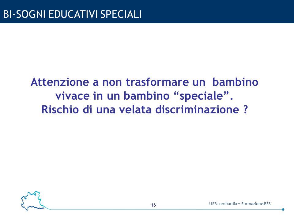 """16 USR Lombardia – Formazione BES BI-SOGNI EDUCATIVI SPECIALI Attenzione a non trasformare un bambino vivace in un bambino """"speciale"""". Rischio di una"""