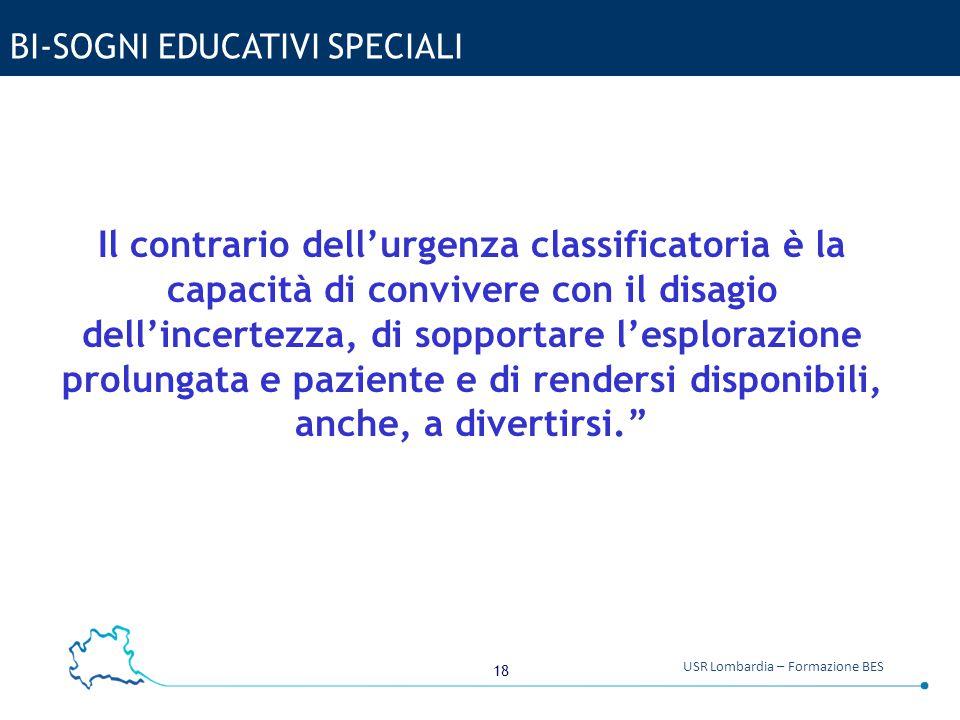 18 USR Lombardia – Formazione BES BI-SOGNI EDUCATIVI SPECIALI Il contrario dell'urgenza classificatoria è la capacità di convivere con il disagio dell