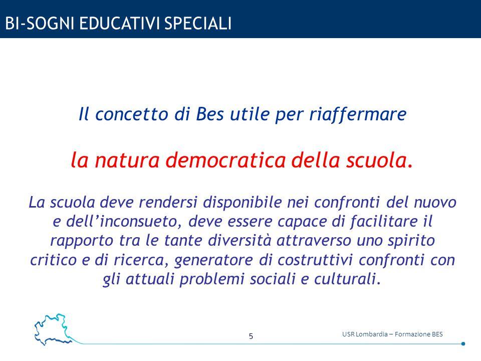 5 USR Lombardia – Formazione BES BI-SOGNI EDUCATIVI SPECIALI Il concetto di Bes utile per riaffermare la natura democratica della scuola. La scuola de