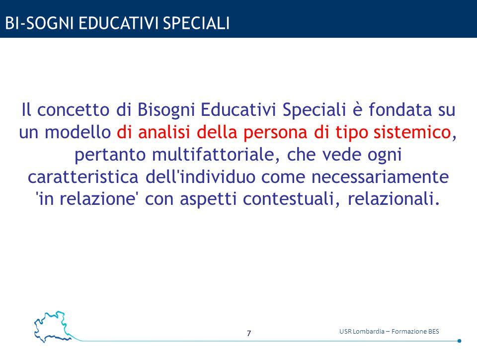 7 USR Lombardia – Formazione BES BI-SOGNI EDUCATIVI SPECIALI Il concetto di Bisogni Educativi Speciali è fondata su un modello di analisi della person
