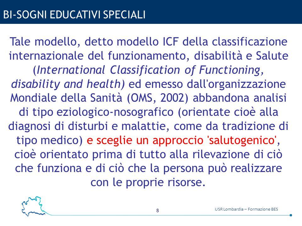 8 USR Lombardia – Formazione BES BI-SOGNI EDUCATIVI SPECIALI Tale modello, detto modello ICF della classificazione internazionale del funzionamento, d