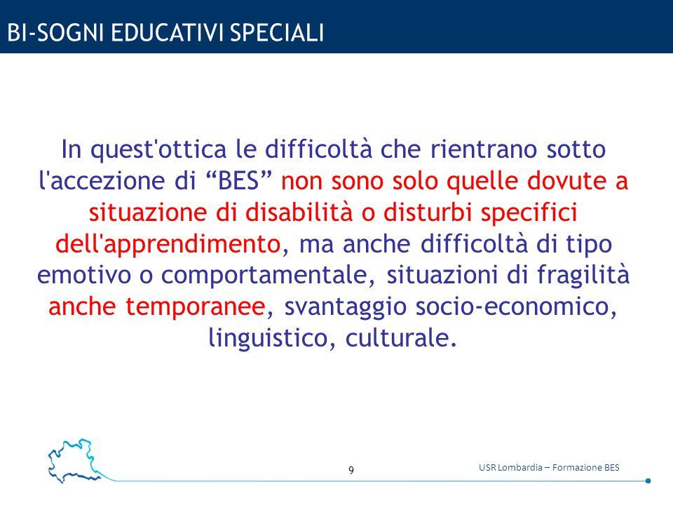 """9 USR Lombardia – Formazione BES BI-SOGNI EDUCATIVI SPECIALI In quest'ottica le difficoltà che rientrano sotto l'accezione di """"BES"""" non sono solo quel"""