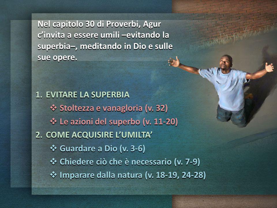 Nel capitolo 30 di Proverbi, Agur c'invita a essere umili –evitando la superbia–, meditando in Dio e sulle sue opere.