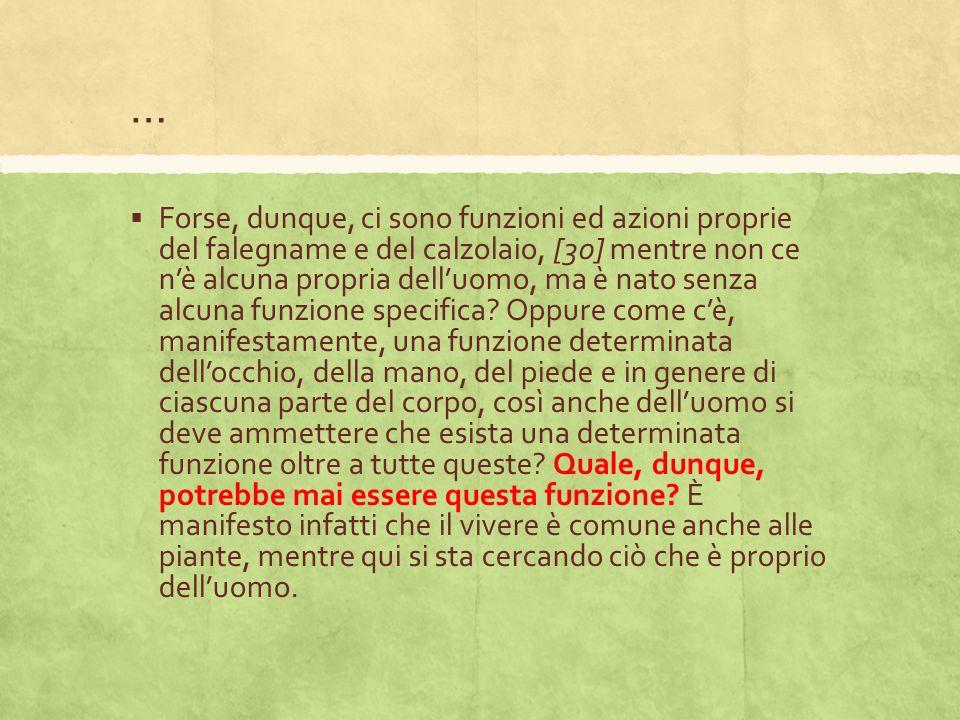 …  Forse, dunque, ci sono funzioni ed azioni proprie del falegname e del calzolaio, [30] mentre non ce n'è alcuna propria dell'uomo, ma è nato senza