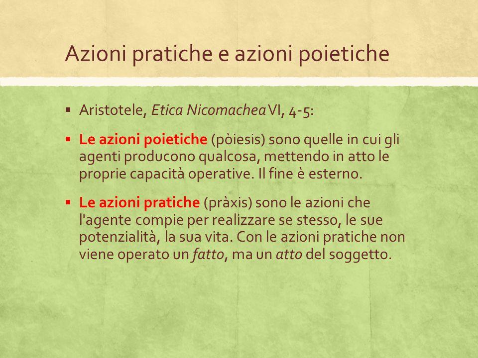 Azioni pratiche e azioni poietiche  Aristotele, Etica Nicomachea VI, 4-5:  Le azioni poietiche (pòiesis) sono quelle in cui gli agenti producono qua
