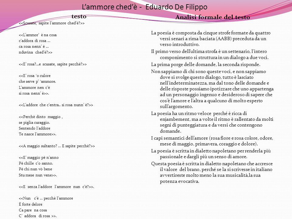 L'ammore ched'è – Eduardo De Filippo testoAnalisi formale del contenuto > <<L'ammor' è na cosa c'addora di rosa … ca rosa nenn' è … nduvina ched'è?>> > <<E' rosa 'o culore che serve p' 'ammore.