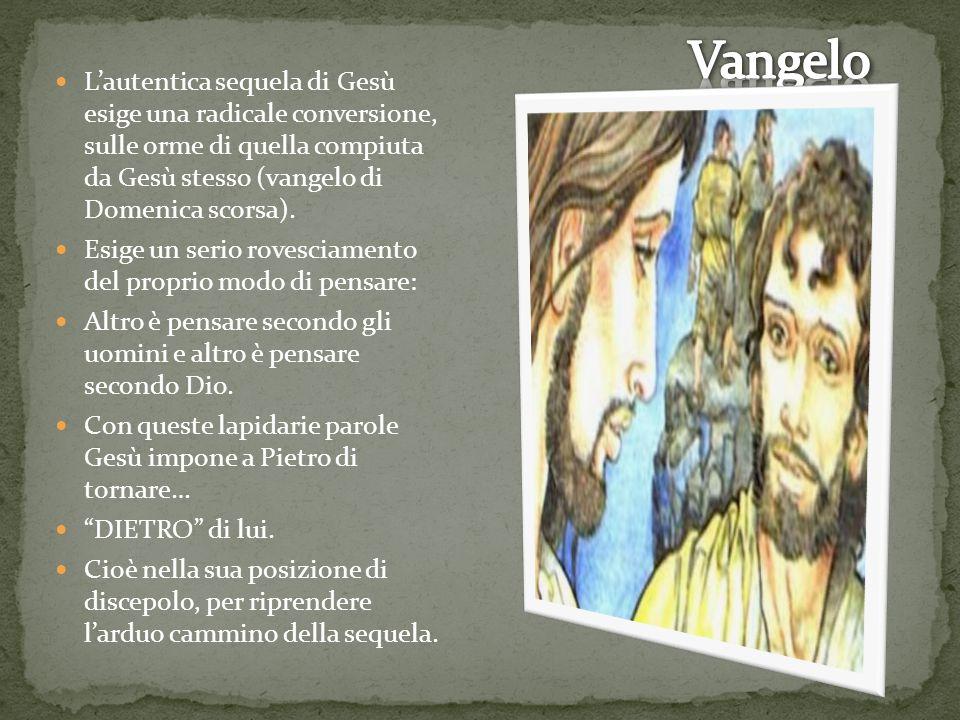 L'autentica sequela di Gesù esige una radicale conversione, sulle orme di quella compiuta da Gesù stesso (vangelo di Domenica scorsa).