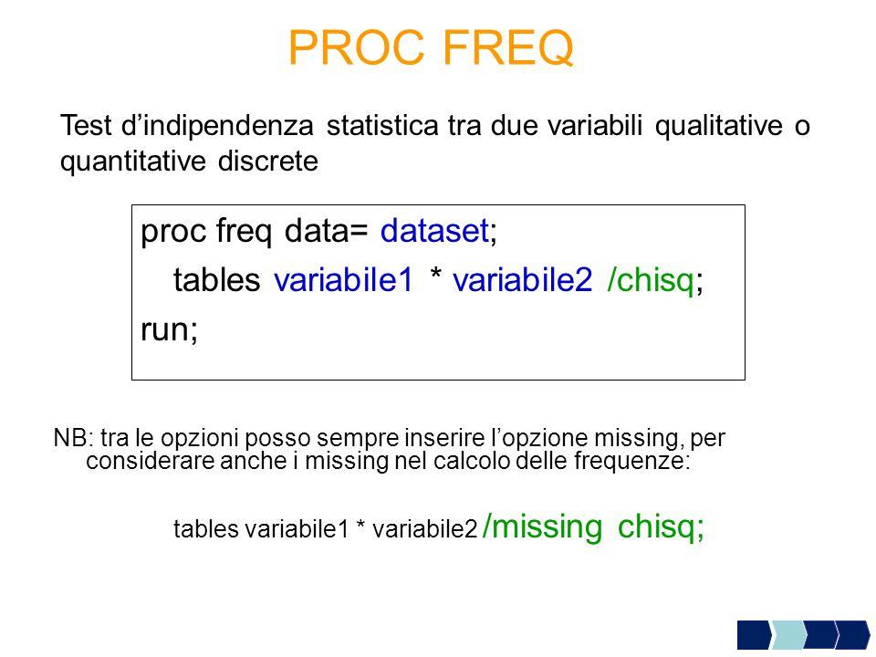 PROC FREQ proc freq data= dataset; tables variabile1 * variabile2 /chisq; run; Test d'indipendenza statistica tra due variabili qualitative o quantitative discrete NB: tra le opzioni posso sempre inserire l'opzione missing, per considerare anche i missing nel calcolo delle frequenze: tables variabile1 * variabile2 /missing chisq;
