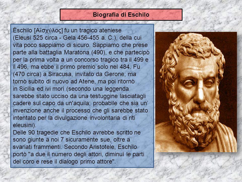 Èschilo [Α ῒ σχ ύ λος] fu un tragico ateniese (Eleusi 525 circa - Gela 456-455 a. C.), della cui vita poco sappiamo di sicuro. Sappiamo che prese part