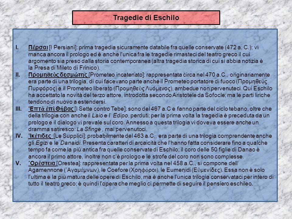 Tragedie di Eschilo I.Π έ ρσαι [I Persiani]: prima tragedia sicuramente databile fra quelle conservate (472 a. C.); vi manca ancora il prologo ed è an