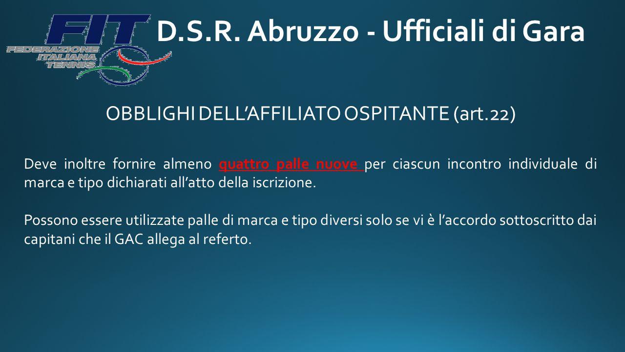 D.S.R. Abruzzo - Ufficiali di Gara OBBLIGHI DELL'AFFILIATO OSPITANTE (art.22) Deve inoltre fornire almeno quattro palle nuove per ciascun incontro ind