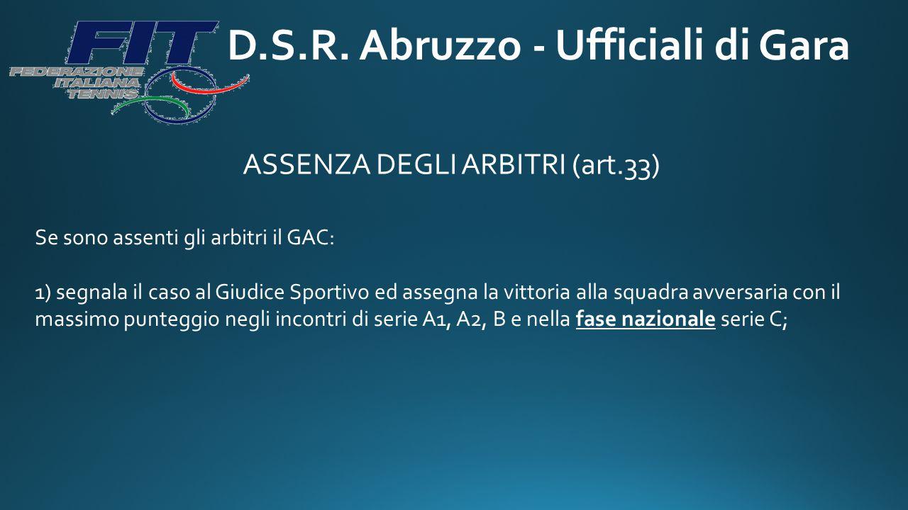 D.S.R. Abruzzo - Ufficiali di Gara ASSENZA DEGLI ARBITRI (art.33) Se sono assenti gli arbitri il GAC: 1) segnala il caso al Giudice Sportivo ed assegn