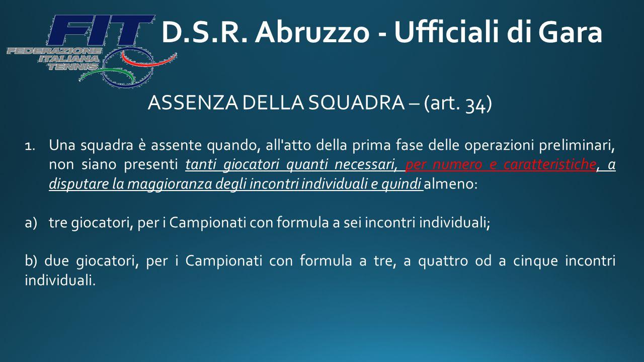 D.S.R. Abruzzo - Ufficiali di Gara ASSENZA DELLA SQUADRA – (art. 34) 1.Una squadra è assente quando, all'atto della prima fase delle operazioni prelim