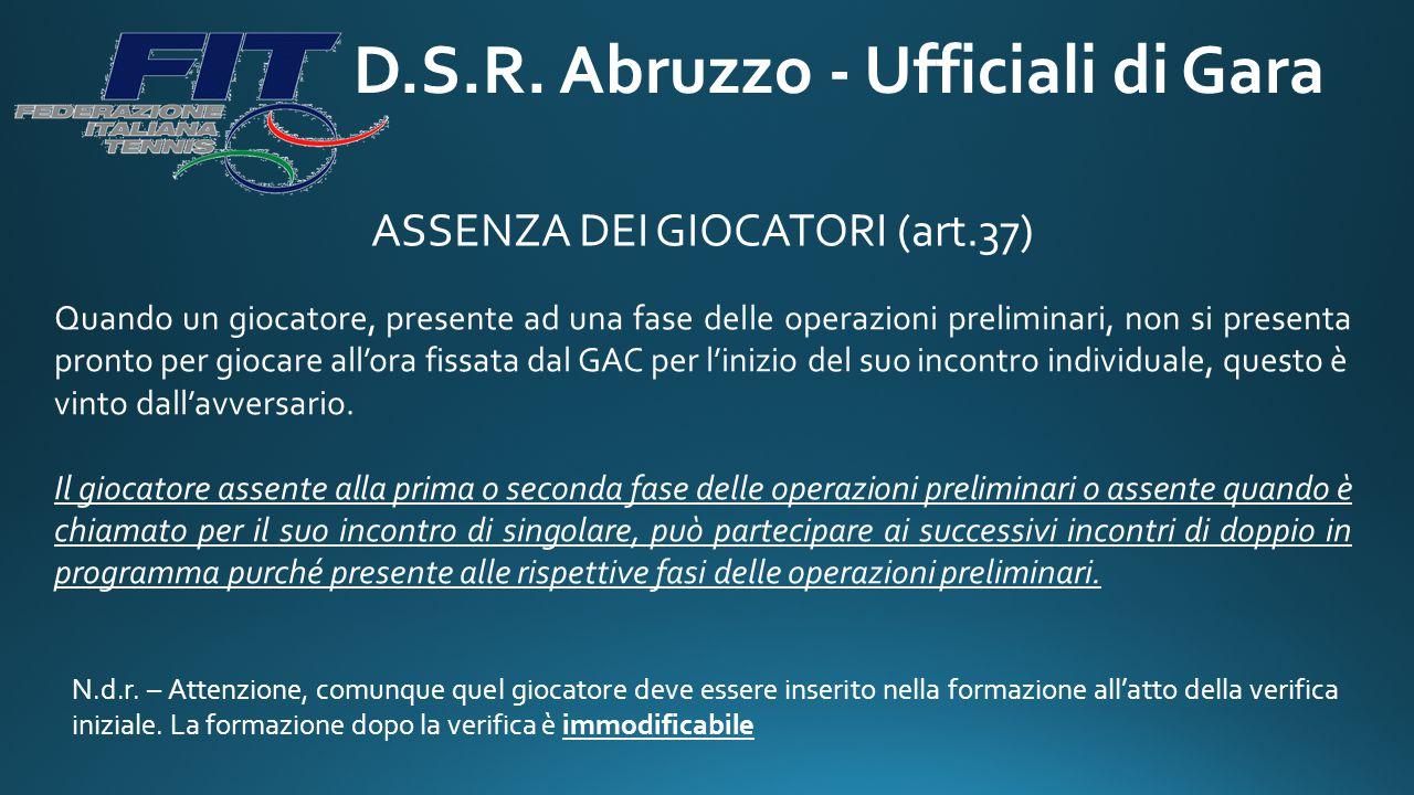 D.S.R. Abruzzo - Ufficiali di Gara ASSENZA DEI GIOCATORI (art.37) Quando un giocatore, presente ad una fase delle operazioni preliminari, non si prese