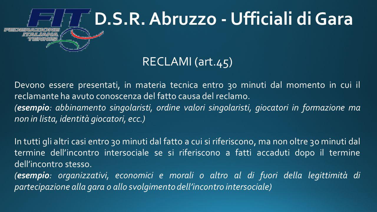 D.S.R. Abruzzo - Ufficiali di Gara RECLAMI (art.45) Devono essere presentati, in materia tecnica entro 30 minuti dal momento in cui il reclamante ha a