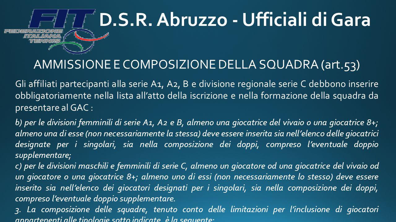 D.S.R. Abruzzo - Ufficiali di Gara AMMISSIONE E COMPOSIZIONE DELLA SQUADRA (art.53) Gli affiliati partecipanti alla serie A1, A2, B e divisione region