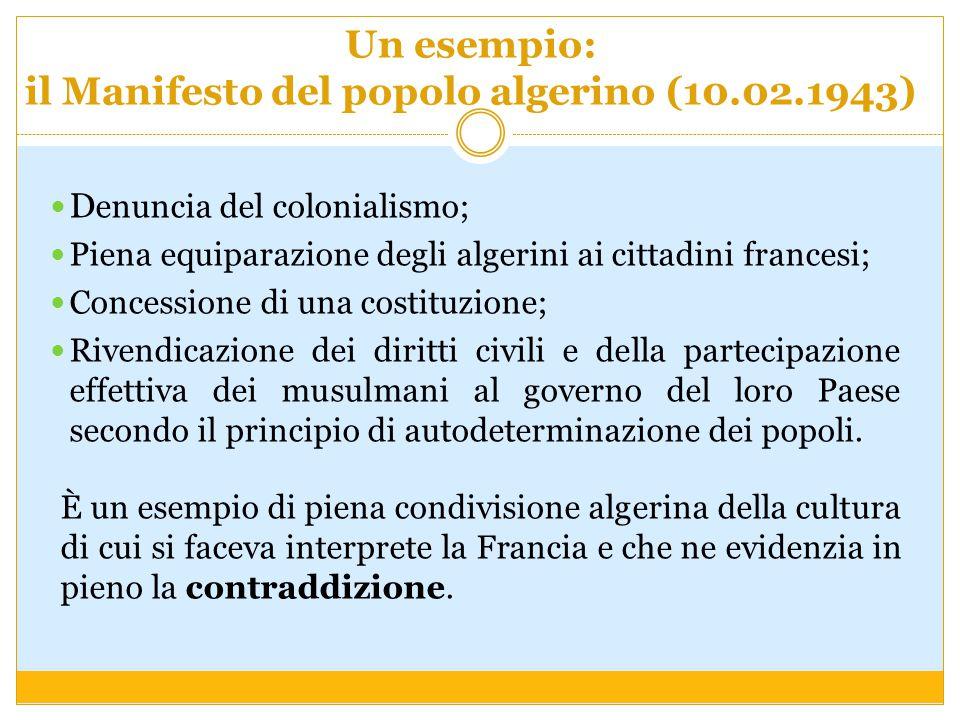Un esempio: il Manifesto del popolo algerino (10.02.1943) D enuncia del colonialismo; Piena equiparazione degli algerini ai cittadini francesi; Conces