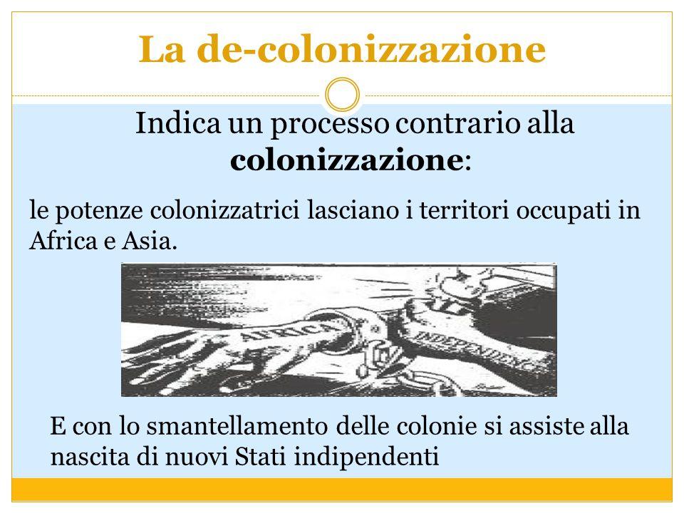 La de-colonizzazione Indica un processo contrario alla colonizzazione: le potenze colonizzatrici lasciano i territori occupati in Africa e Asia. E con