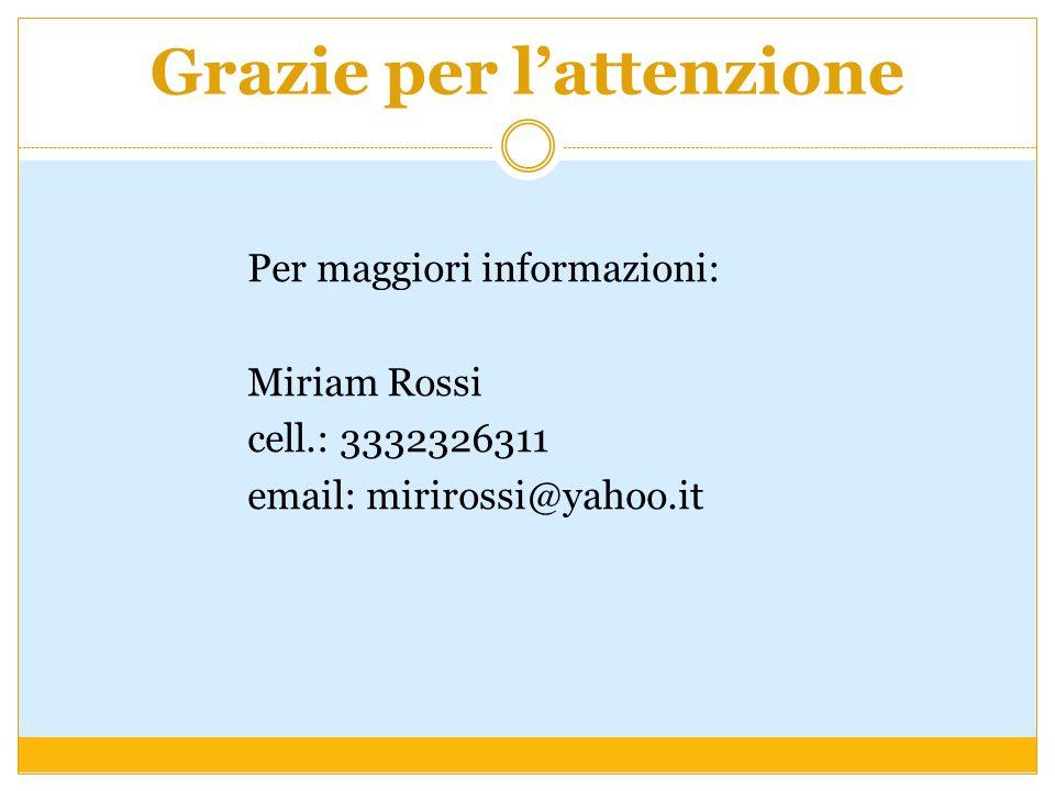 Grazie per l'attenzione Per maggiori informazioni: Miriam Rossi cell.: 3332326311 email: mirirossi@yahoo.it
