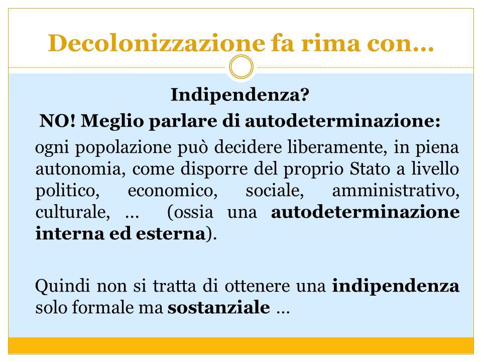 Decolonizzazione fa rima con… Indipendenza? NO! Meglio parlare di autodeterminazione: ogni popolazione può decidere liberamente, in piena autonomia, c