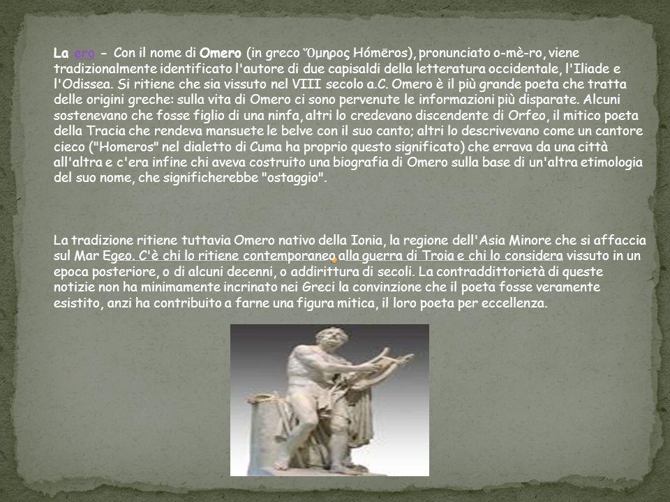 La ero - Con il nome di Omero (in greco Ὅ μηρος Hómēros), pronunciato o-mè-ro, viene tradizionalmente identificato l'autore di due capisaldi della let