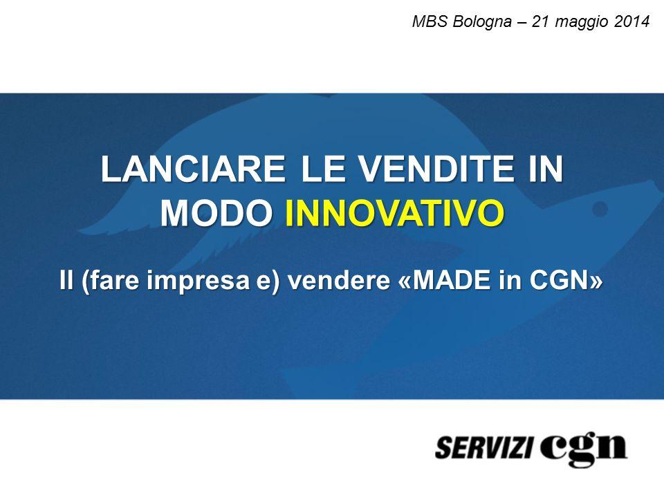 LANCIARE LE VENDITE IN MODO INNOVATIVO Il (fare impresa e) vendere «MADE in CGN» MBS Bologna – 21 maggio 2014