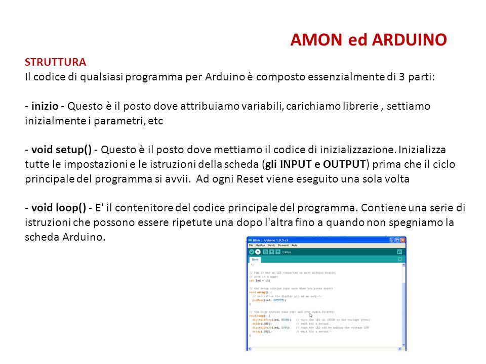 AMON ed ARDUINO STRUTTURA Il codice di qualsiasi programma per Arduino è composto essenzialmente di 3 parti: - inizio - Questo è il posto dove attribu