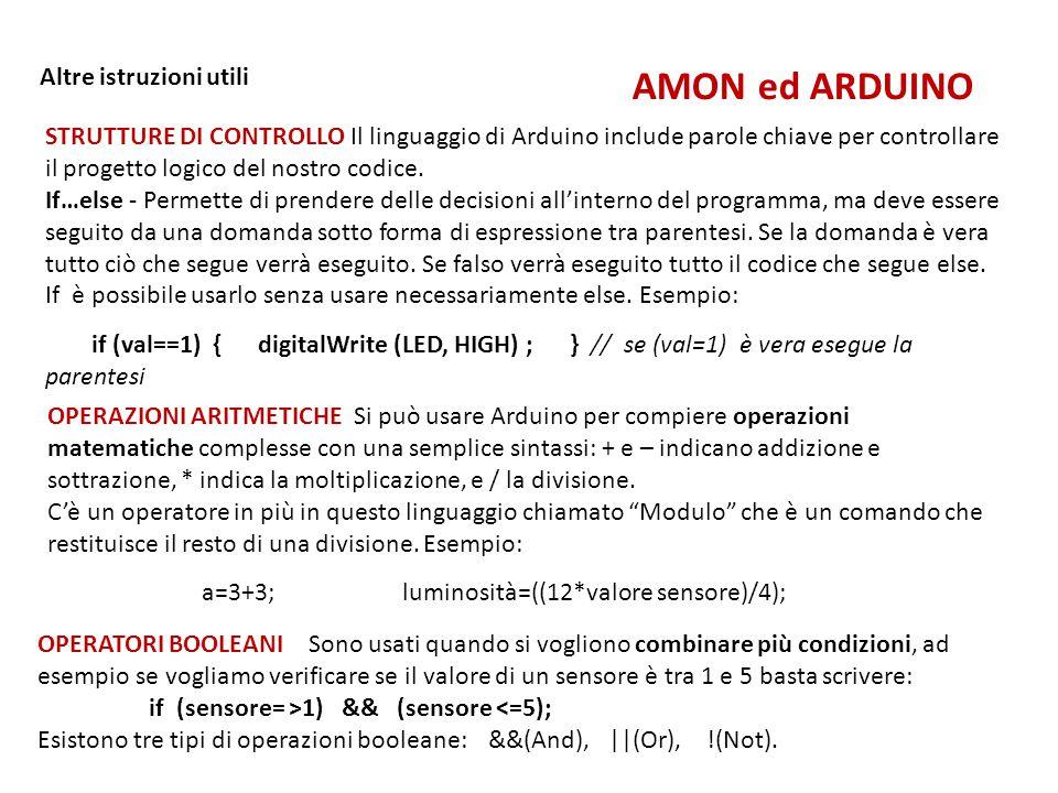 AMON ed ARDUINO Altre istruzioni utili STRUTTURE DI CONTROLLO Il linguaggio di Arduino include parole chiave per controllare il progetto logico del no