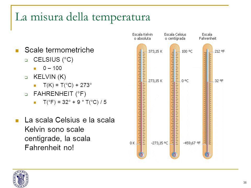 36 La misura della temperatura Scale termometriche  CELSIUS (°C) 0 – 100  KELVIN (K) T(K) = T(°C) + 273°  FAHRENHEIT (°F) T(°F) = 32° + 9 * T(°C) /