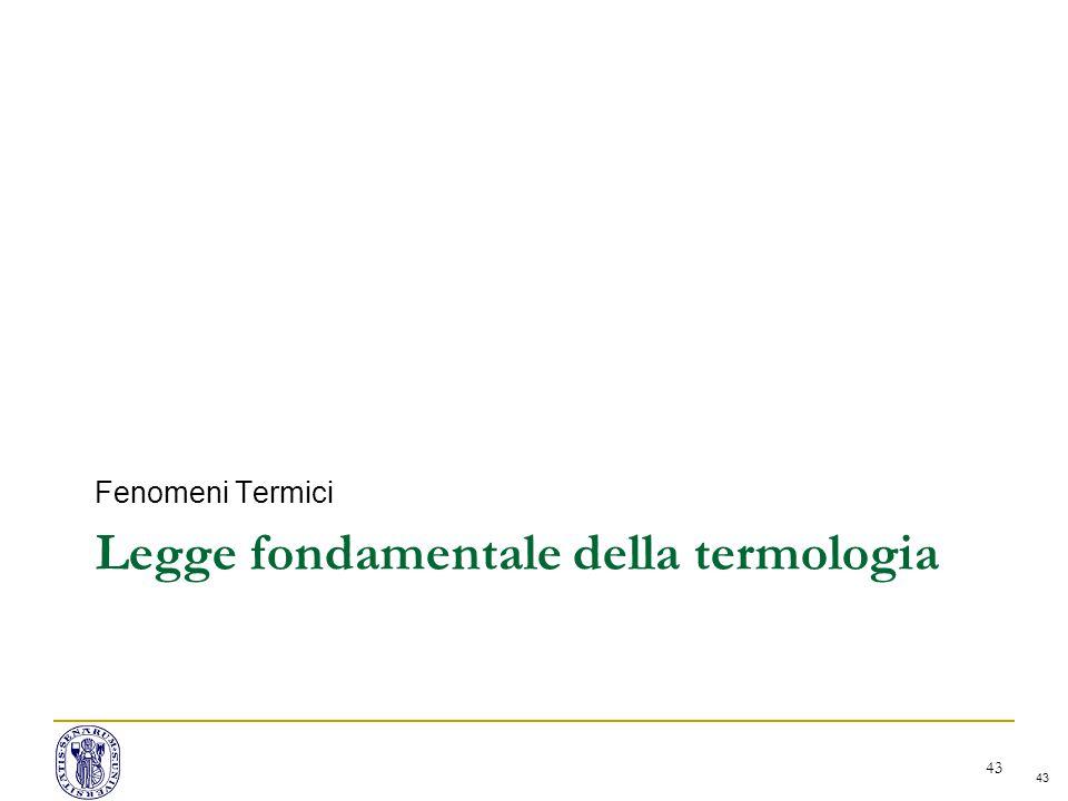 43 Legge fondamentale della termologia Fenomeni Termici 43