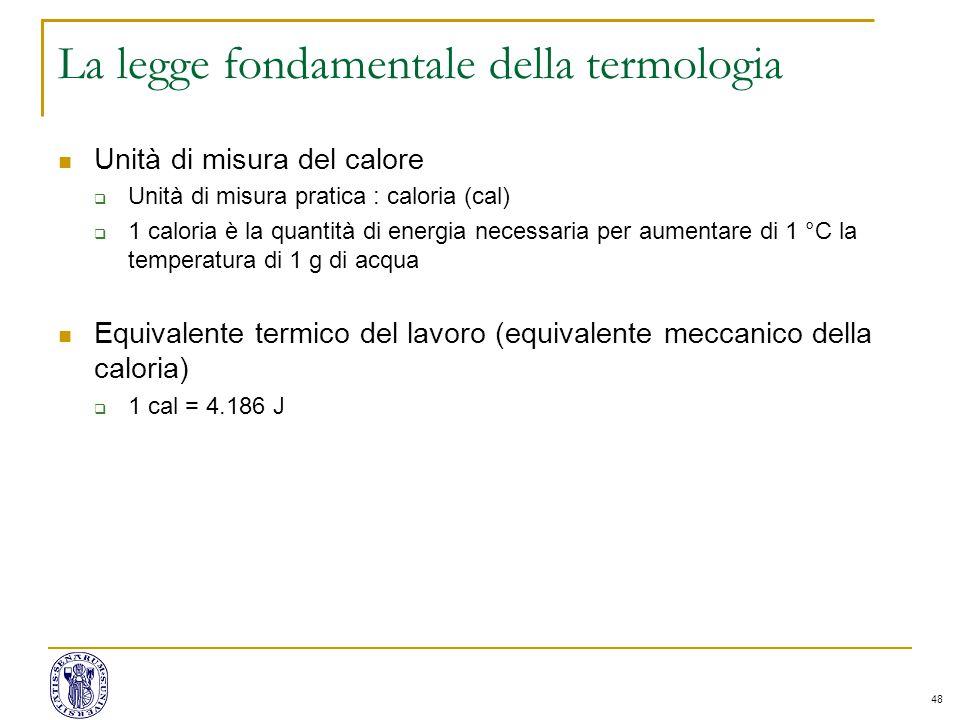 48 La legge fondamentale della termologia Unità di misura del calore  Unità di misura pratica : caloria (cal)  1 caloria è la quantità di energia ne