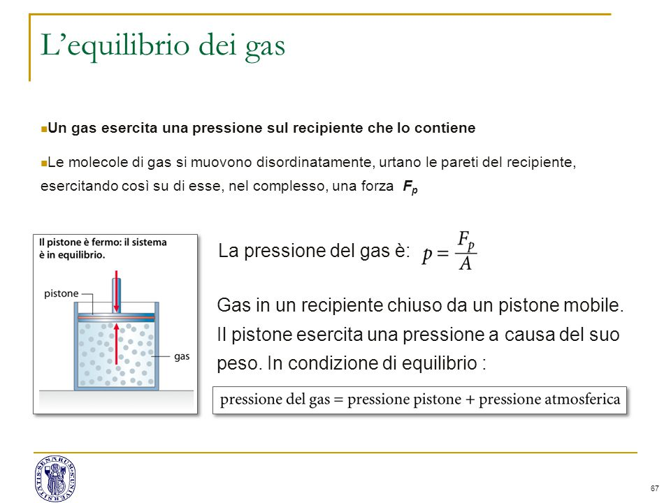 67 L'equilibrio dei gas Un gas esercita una pressione sul recipiente che lo contiene Le molecole di gas si muovono disordinatamente, urtano le pareti