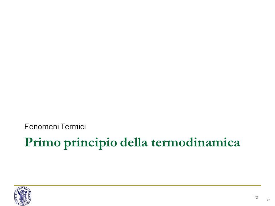 72 Primo principio della termodinamica Fenomeni Termici 72