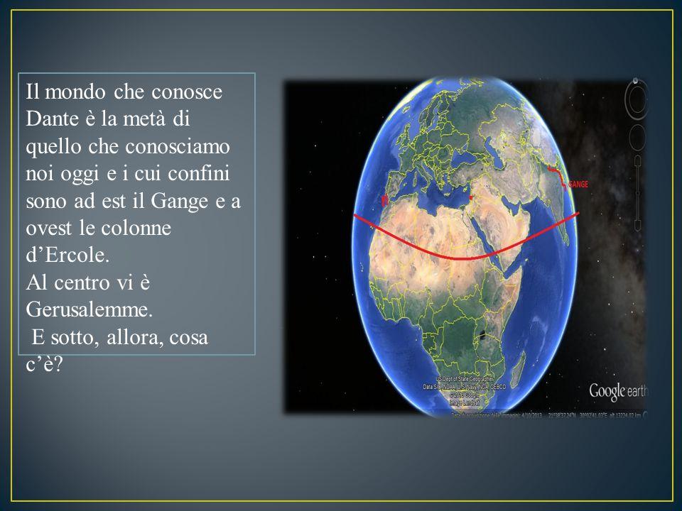 Il mondo che conosce Dante è la metà di quello che conosciamo noi oggi e i cui confini sono ad est il Gange e a ovest le colonne d'Ercole. Al centro v