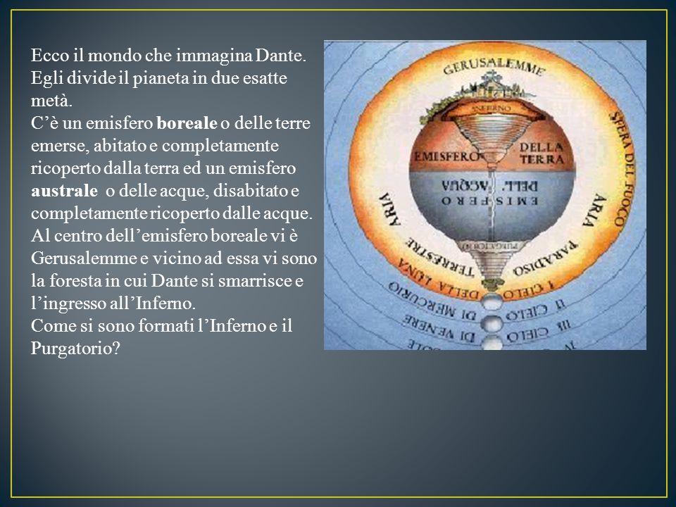 Ecco il mondo che immagina Dante. Egli divide il pianeta in due esatte metà. C'è un emisfero boreale o delle terre emerse, abitato e completamente ric