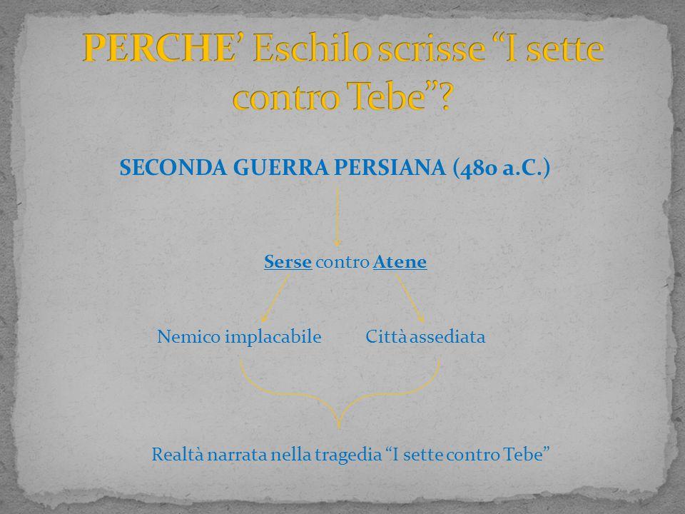 """SECONDA GUERRA PERSIANA (480 a.C.) Serse contro Atene Città assediataNemico implacabile Realtà narrata nella tragedia """"I sette contro Tebe"""""""