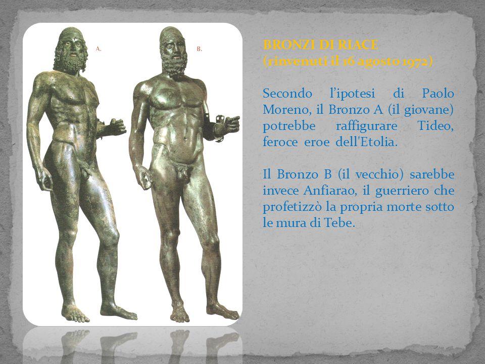 BRONZI DI RIACE (rinvenuti il 16 agosto 1972) Secondo l'ipotesi di Paolo Moreno, il Bronzo A (il giovane) potrebbe raffigurare Tideo, feroce eroe dell