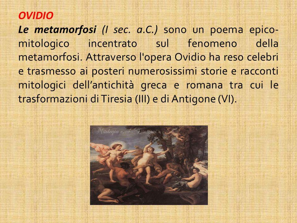 OVIDIO Le metamorfosi (I sec. a.C.) sono un poema epico- mitologico incentrato sul fenomeno della metamorfosi. Attraverso l'opera Ovidio ha reso celeb