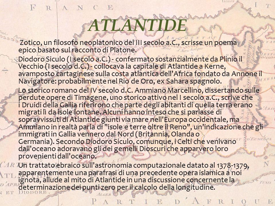 ATLANTIDE Zotico, un filosofo neoplatonico del III secolo a.C., scrisse un poema epico basato sul racconto di Platone. Diodoro Siculo (I secolo a.C.)